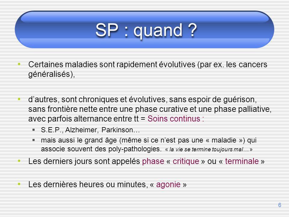 6 SP : quand ? Certaines maladies sont rapidement évolutives (par ex. les cancers généralisés), dautres, sont chroniques et évolutives, sans espoir de
