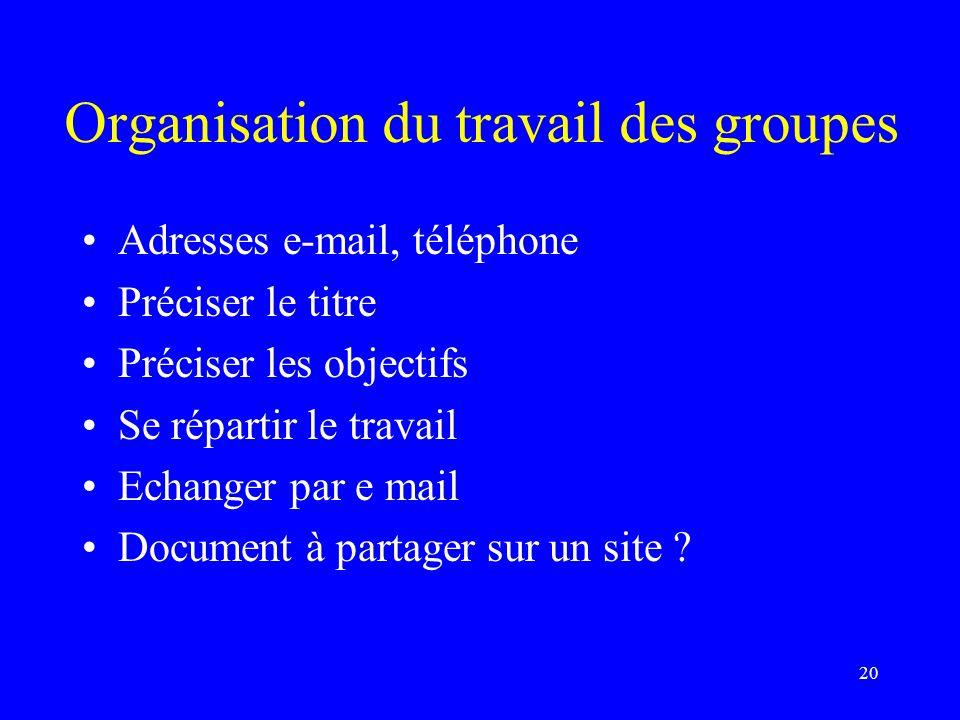 Organisation du travail des groupes Adresses e-mail, téléphone Préciser le titre Préciser les objectifs Se répartir le travail Echanger par e mail Doc