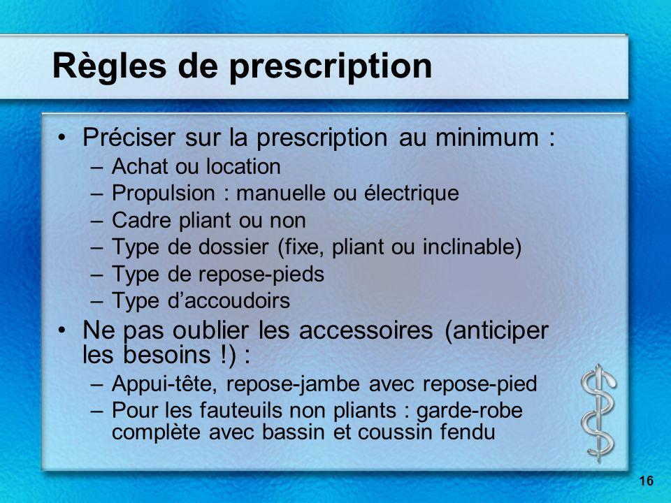 16 Règles de prescription Préciser sur la prescription au minimum : –Achat ou location –Propulsion : manuelle ou électrique –Cadre pliant ou non –Type