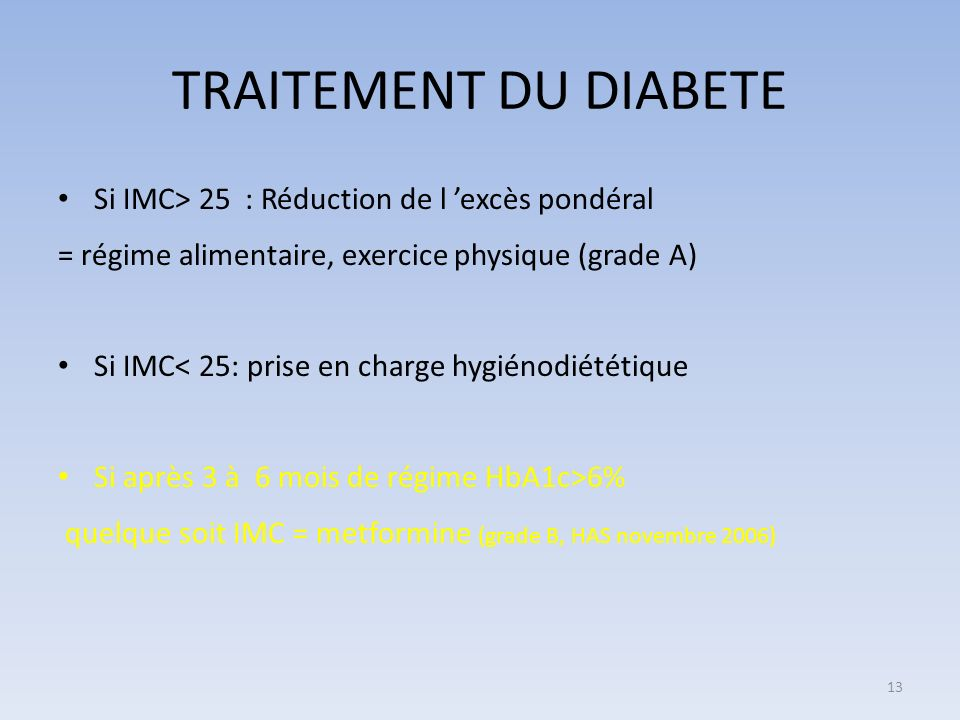 TRAITEMENT DU DIABETE Si IMC> 25 : Réduction de l excès pondéral = régime alimentaire, exercice physique (grade A) Si IMC< 25: prise en charge hygiénodiététique Si après 3 à 6 mois de régime HbA1c>6% quelque soit IMC = metformine (grade B, HAS novembre 2006) 13