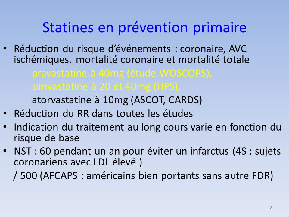 Statines en prévention primaire Réduction du risque dévénements : coronaire, AVC ischémiques, mortalité coronaire et mortalité totale pravastatine à 40mg (étude WOSCOPS), simvastatine à 20 et 40mg (HPS), atorvastatine à 10mg (ASCOT, CARDS) Réduction du RR dans toutes les études Indication du traitement au long cours varie en fonction du risque de base NST : 60 pendant un an pour éviter un infarctus (4S : sujets coronariens avec LDL élevé ) / 500 (AFCAPS : américains bien portants sans autre FDR) 9