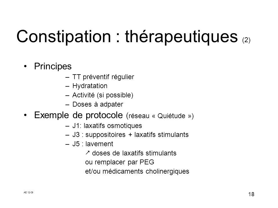 AE 12-09 18 Constipation : thérapeutiques (2) Principes –TT préventif régulier –Hydratation –Activité (si possible) –Doses à adpater Exemple de protoc