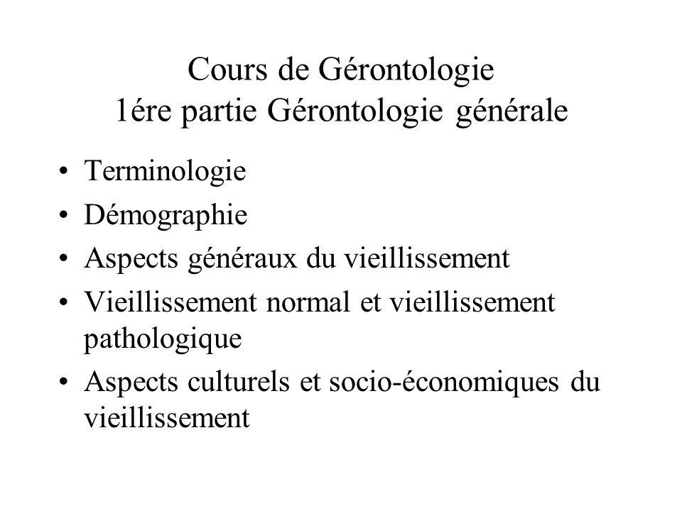 Cours de Gérontologie 1ére partie Gérontologie générale Terminologie Démographie Aspects généraux du vieillissement Vieillissement normal et vieilliss