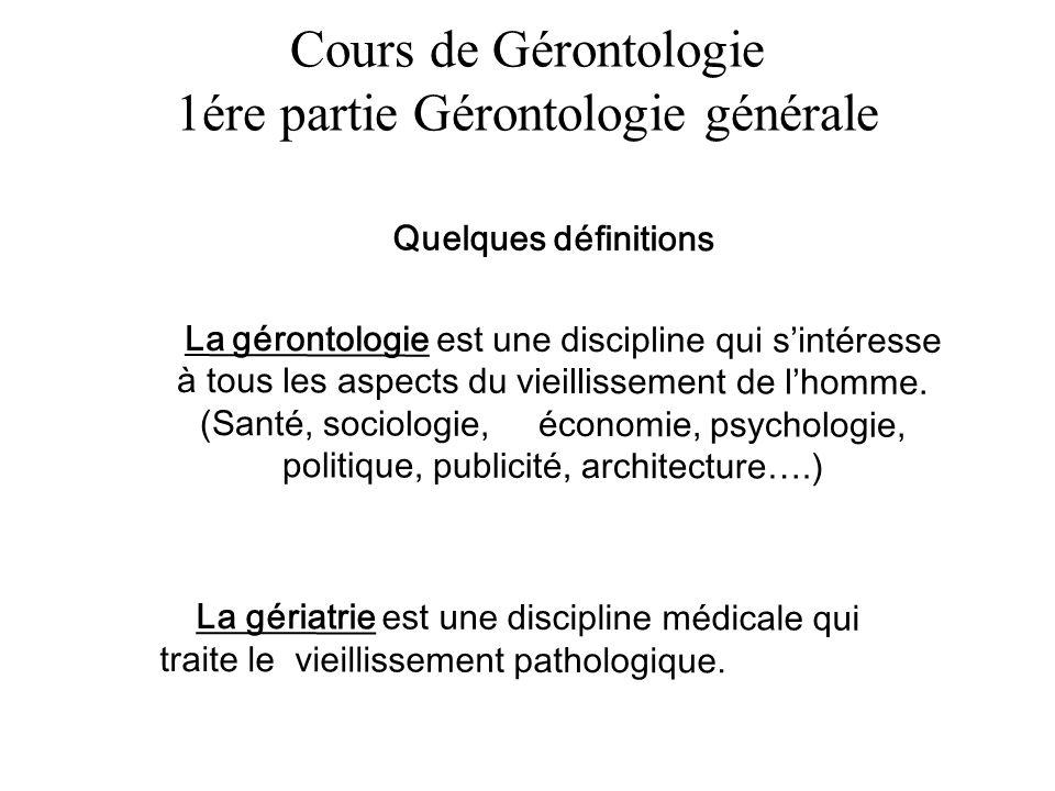 Cours de Gérontologie 1ére partie Gérontologie générale Quelques définitions La gérontologie est une discipline qui sintéresse à tous les aspects du v