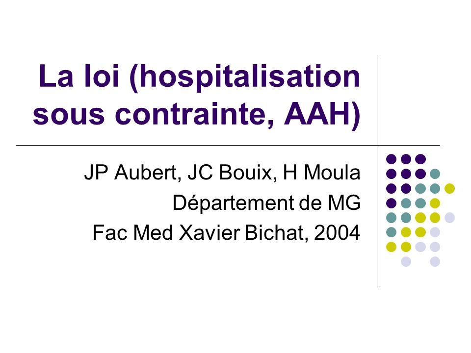 La loi (hospitalisation sous contrainte, AAH) JP Aubert, JC Bouix, H Moula Département de MG Fac Med Xavier Bichat, 2004