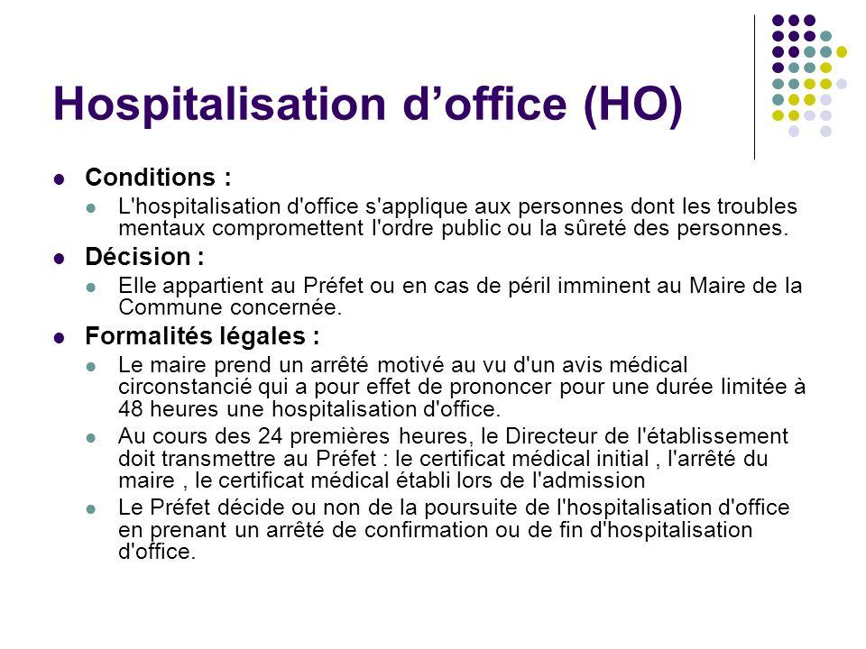 Hospitalisation doffice (HO) Conditions : L'hospitalisation d'office s'applique aux personnes dont les troubles mentaux compromettent l'ordre public o