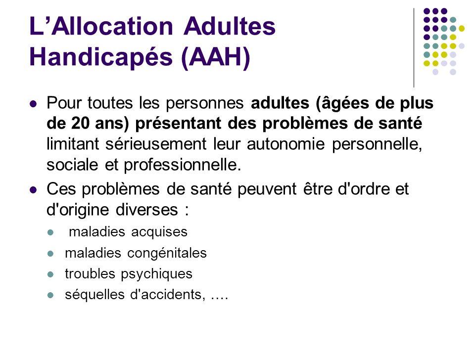 LAllocation Adultes Handicapés (AAH) Pour toutes les personnes adultes (âgées de plus de 20 ans) présentant des problèmes de santé limitant sérieuseme
