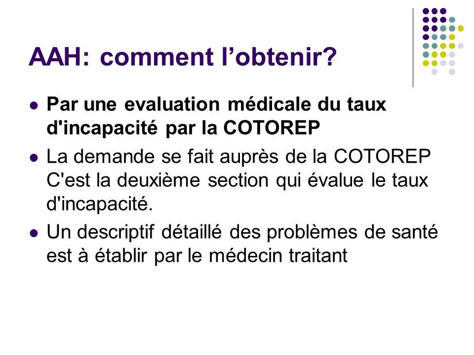 AAH: comment lobtenir? Par une evaluation médicale du taux d'incapacité par la COTOREP La demande se fait auprès de la COTOREP C'est la deuxième secti