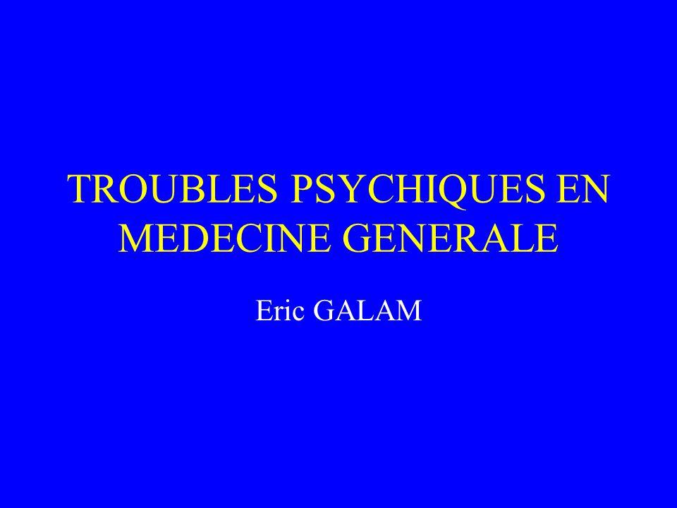 TROUBLES PSYCHIQUES EN MEDECINE GENERALE Eric GALAM