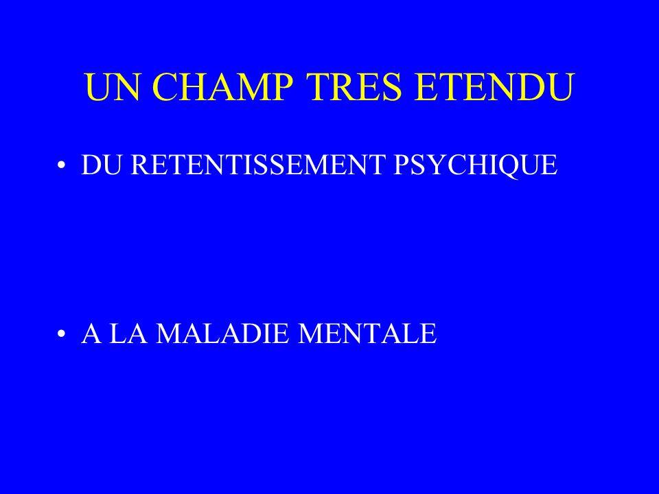 UN CHAMP TRES ETENDU DU RETENTISSEMENT PSYCHIQUE A LA MALADIE MENTALE