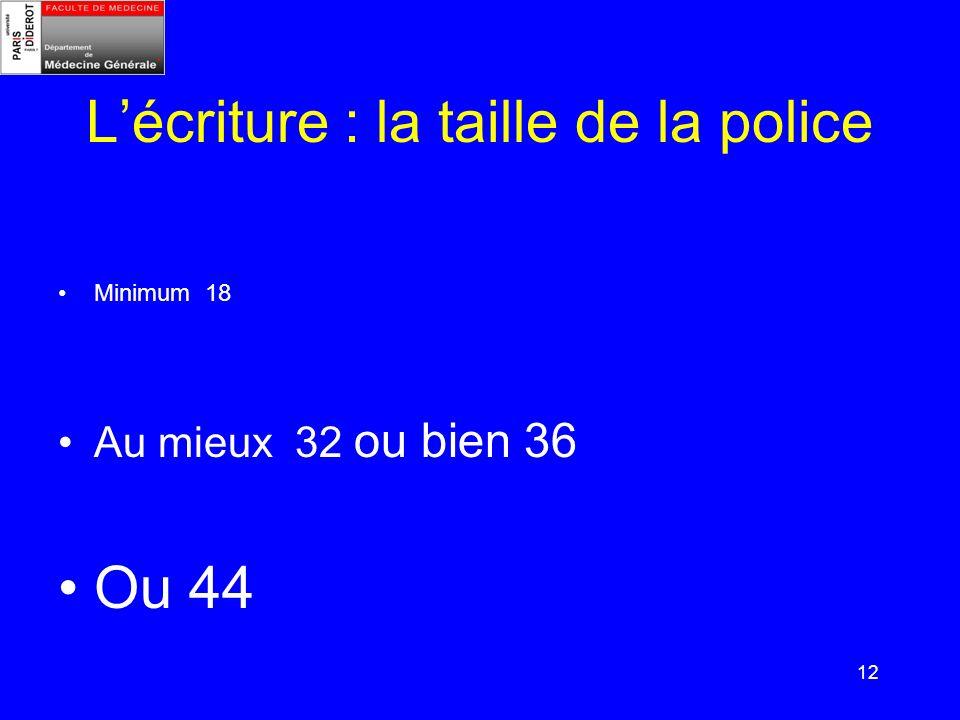 12 Lécriture : la taille de la police Minimum 18 Au mieux 32 ou bien 36 Ou 44