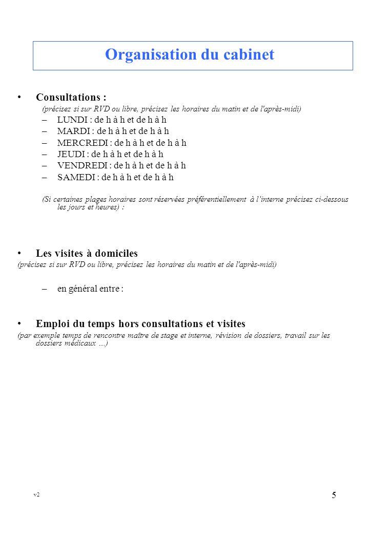 v2 5 Organisation du cabinet Consultations : (précisez si sur RVD ou libre, précisez les horaires du matin et de l après-midi) –LUNDI : de h à h et de h à h –MARDI : de h à h et de h à h –MERCREDI : de h à h et de h à h –JEUDI : de h à h et de h à h –VENDREDI : de h à h et de h à h –SAMEDI : de h à h et de h à h (Si certaines plages horaires sont réservées préférentiellement à linterne précisez ci-dessous les jours et heures) : Les visites à domiciles (précisez si sur RVD ou libre, précisez les horaires du matin et de l après-midi) –en général entre : Emploi du temps hors consultations et visites (par exemple temps de rencontre maître de stage et interne, révision de dossiers, travail sur les dossiers médicaux …)