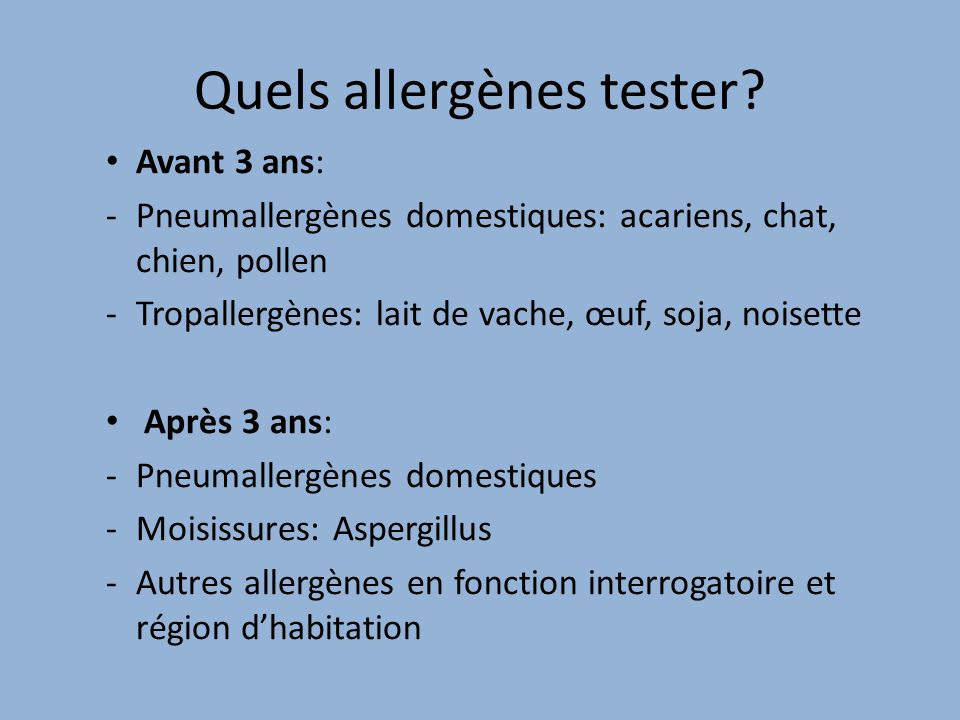 Quels allergènes tester? Avant 3 ans: -Pneumallergènes domestiques: acariens, chat, chien, pollen -Tropallergènes: lait de vache, œuf, soja, noisette