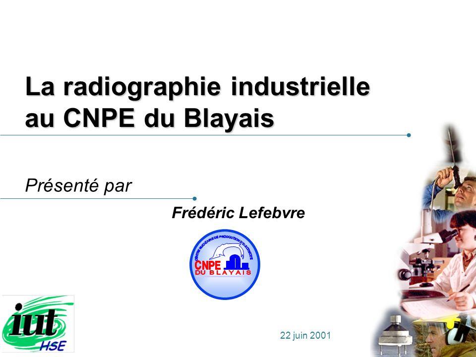 Présenté par 22 juin 2001 La radiographie industrielle au CNPE du Blayais Frédéric Lefebvre