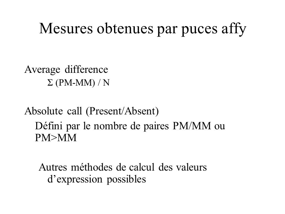 Mesures obtenues par puces affy Average difference Σ (PM-MM) / N Absolute call (Present/Absent) Défini par le nombre de paires PM/MM ou PM>MM Autres m
