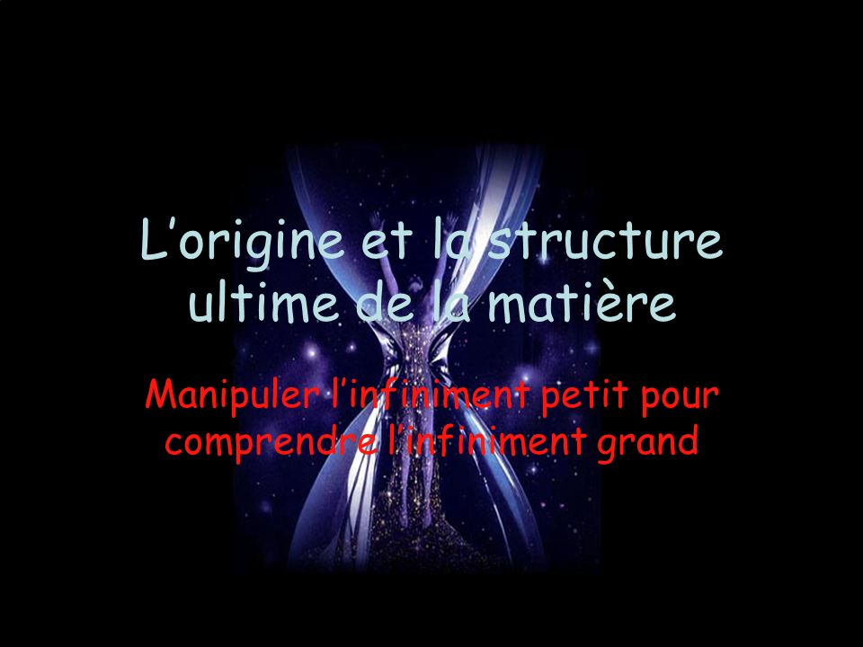 Lorigine et la structure ultime de la matière Manipuler linfiniment petit pour comprendre linfiniment grand