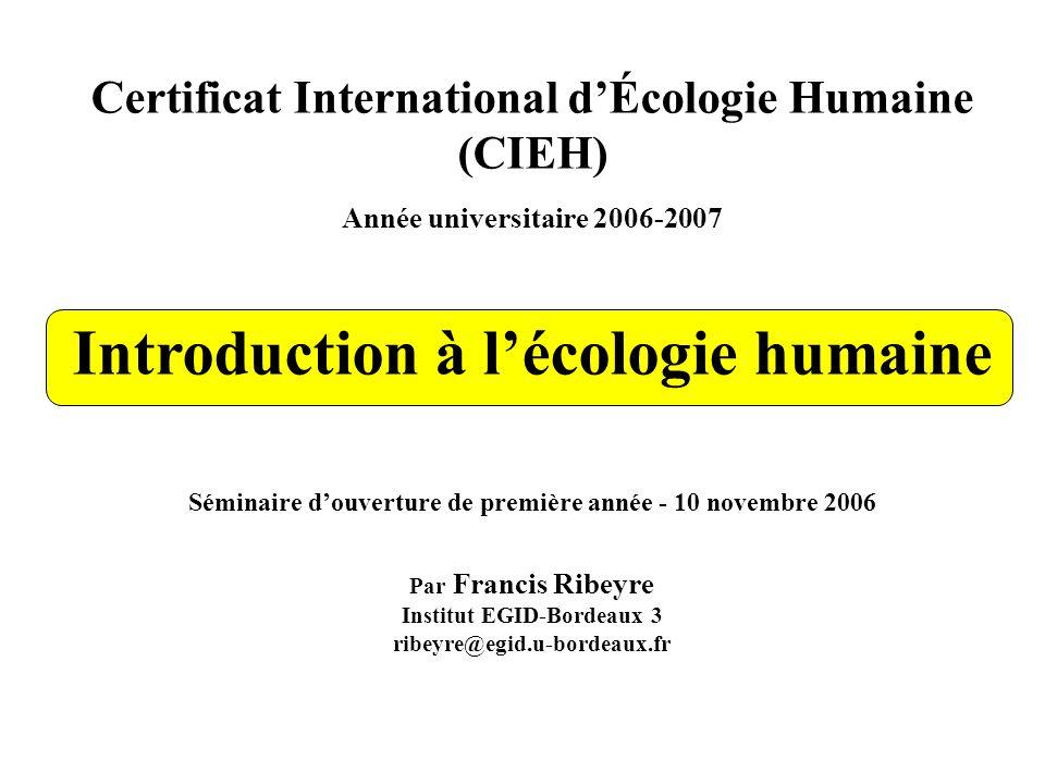 Certificat International dÉcologie Humaine (CIEH) Année universitaire 2006-2007 Introduction à lécologie humaine Séminaire douverture de première année - 10 novembre 2006 Par Francis Ribeyre Institut EGID-Bordeaux 3 ribeyre@egid.u-bordeaux.fr