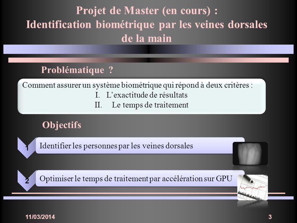 11/03/20143 Projet de Master (en cours) : Identification biométrique par les veines dorsales de la main Problématique ? Objectifs Comment assurer un s