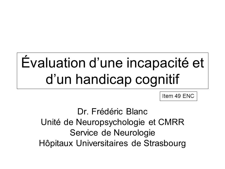 Évaluation dune incapacité et dun handicap cognitif Dr. Frédéric Blanc Unité de Neuropsychologie et CMRR Service de Neurologie Hôpitaux Universitaires