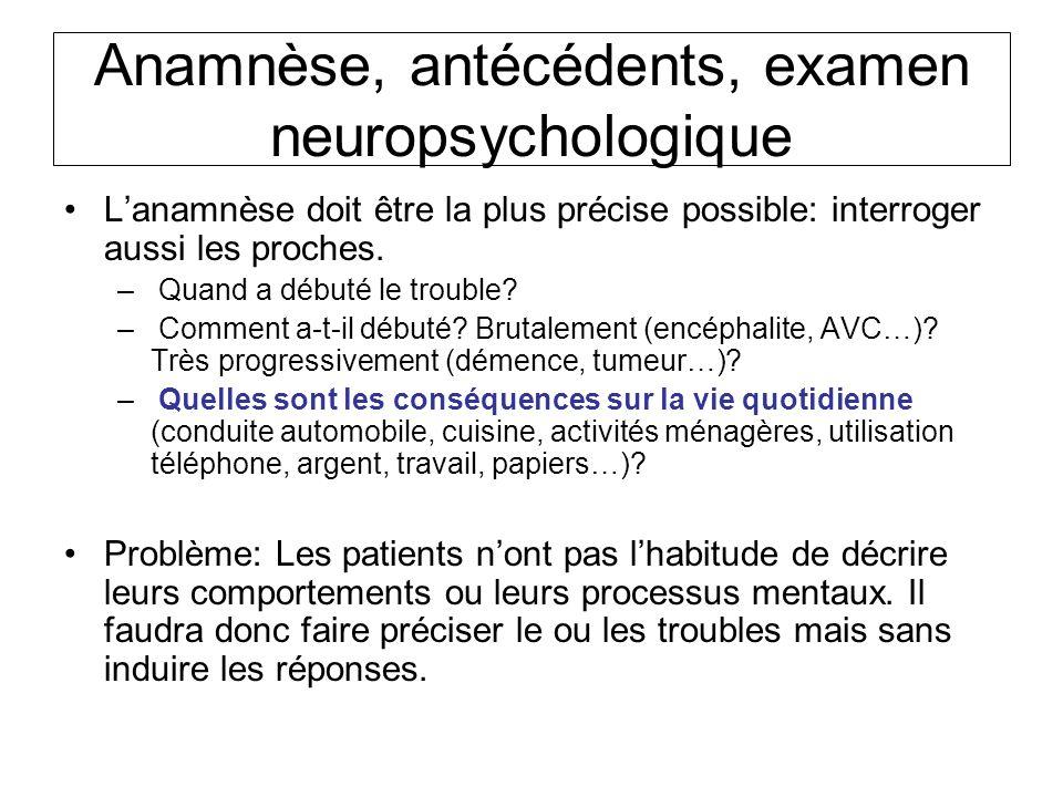 Anamnèse, antécédents, examen neuropsychologique Lanamnèse doit être la plus précise possible: interroger aussi les proches. – Quand a débuté le troub