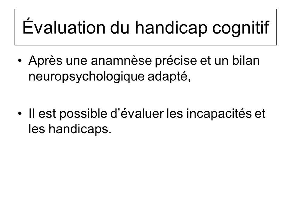Évaluation du handicap cognitif Après une anamnèse précise et un bilan neuropsychologique adapté, Il est possible dévaluer les incapacités et les hand