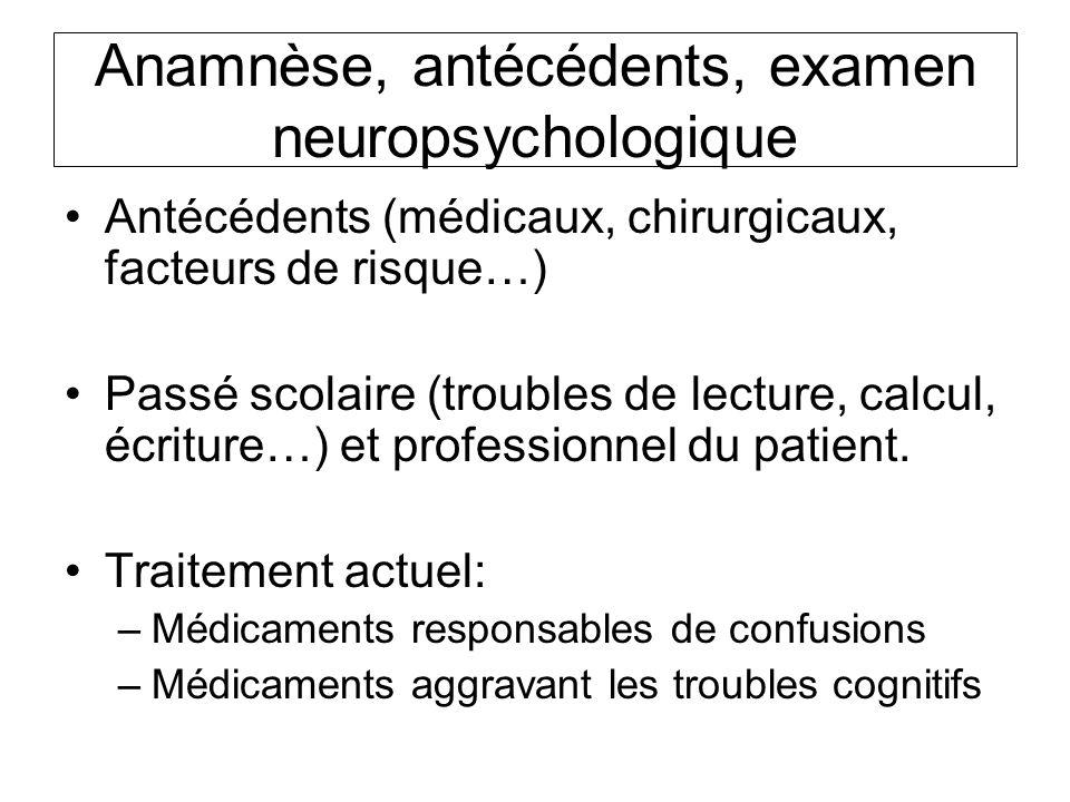 Anamnèse, antécédents, examen neuropsychologique Antécédents (médicaux, chirurgicaux, facteurs de risque…) Passé scolaire (troubles de lecture, calcul