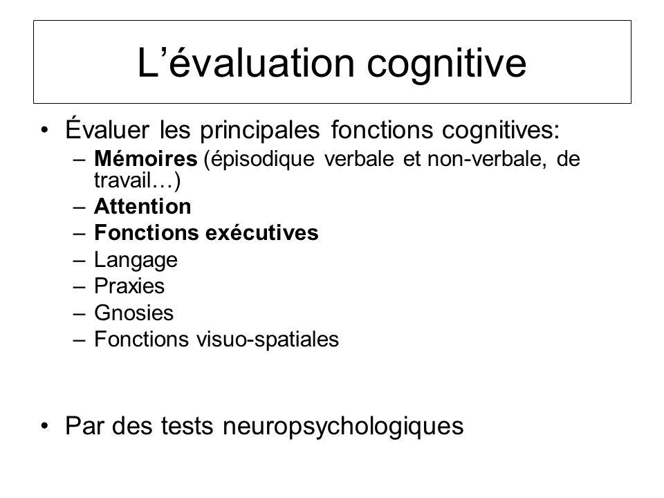 Lévaluation cognitive Évaluer les principales fonctions cognitives: –Mémoires (épisodique verbale et non-verbale, de travail…) –Attention –Fonctions e