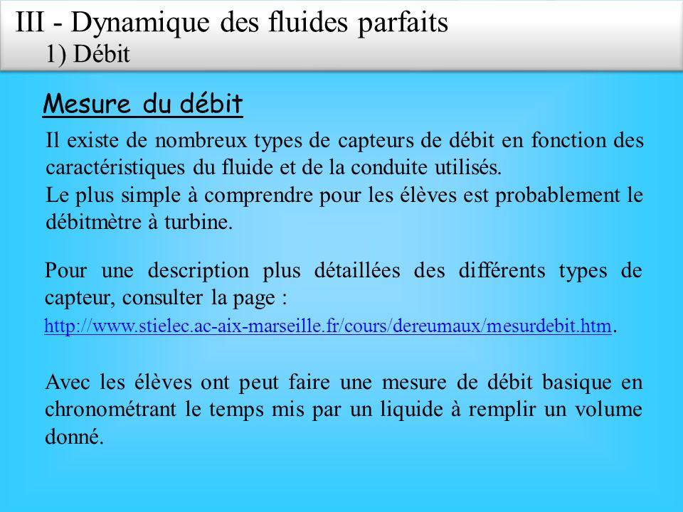 III - Dynamique des fluides parfaits 1) Débit Mesure du débit Il existe de nombreux types de capteurs de débit en fonction des caractéristiques du fluide et de la conduite utilisés.
