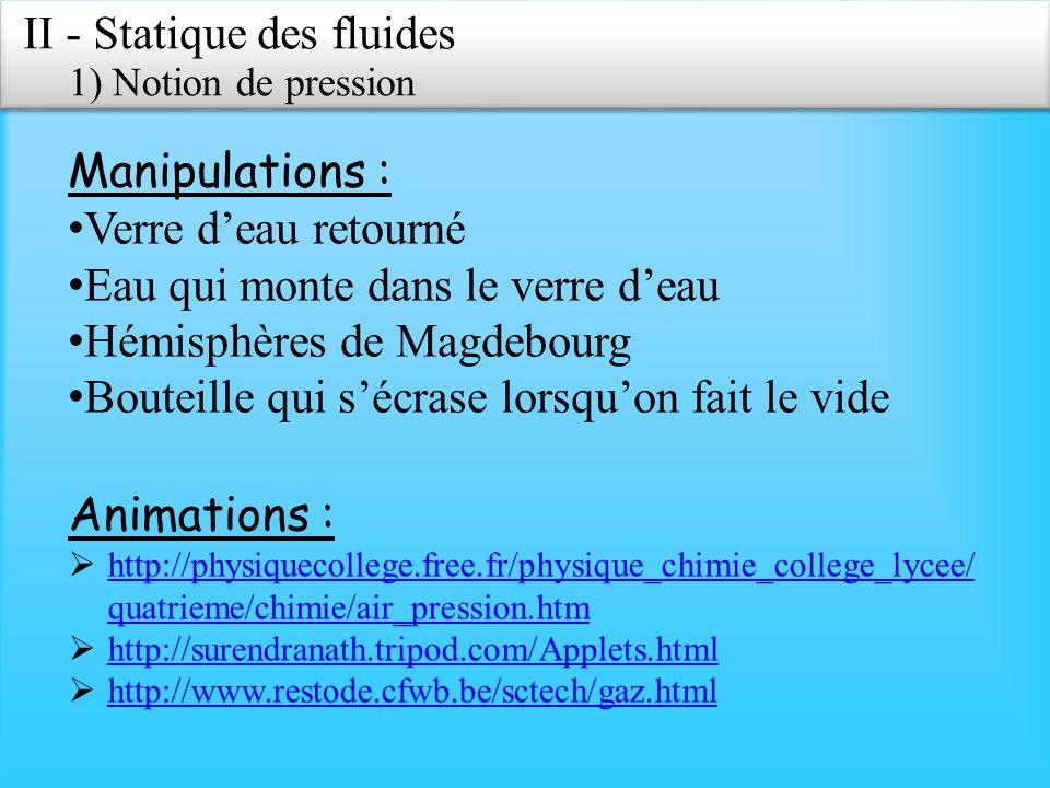 II - Statique des fluides 1) Notion de pression Exemples dans la vie courante : Tympans qui font mal lors de variations daltitudes importantes ou lorsque lon descend au fond de la piscine.