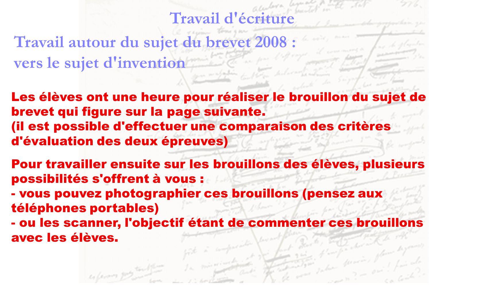 Travail d'écriture Travail autour du sujet du brevet 2008 : vers le sujet d'invention Les élèves ont une heure pour réaliser le brouillon du sujet de