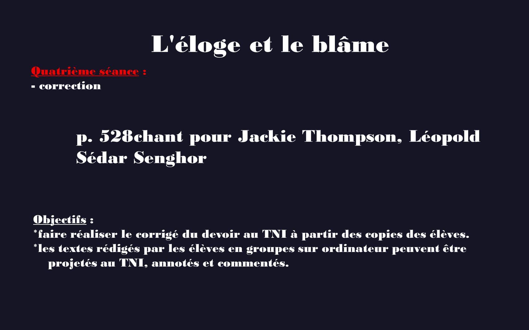 L'éloge et le blâme p. 528 chant pour Jackie Thompson, Léopold Sédar Senghor Quatrième séance : - correction Objectifs : * faire réaliser le corrigé d