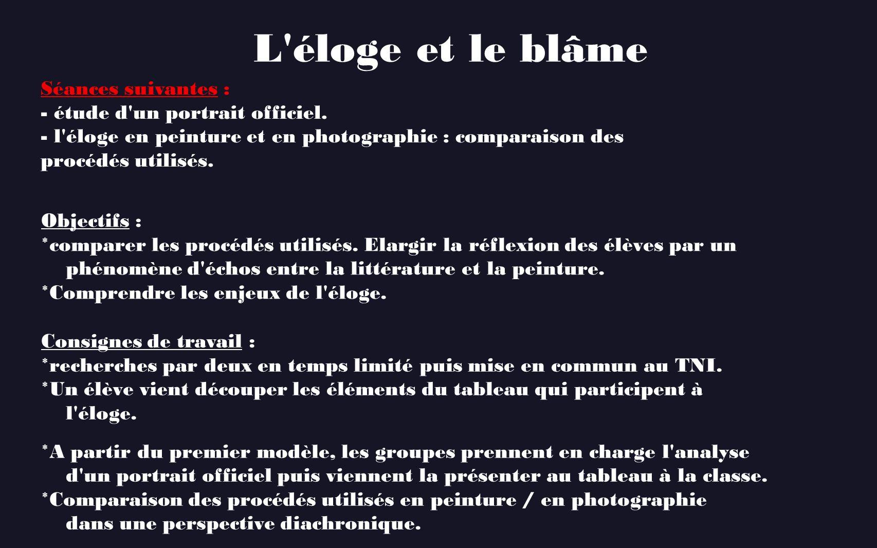 L'éloge et le blâme Séances suivantes : - étude d'un portrait officiel. - l'éloge en peinture et en photographie : comparaison des procédés utilisés.