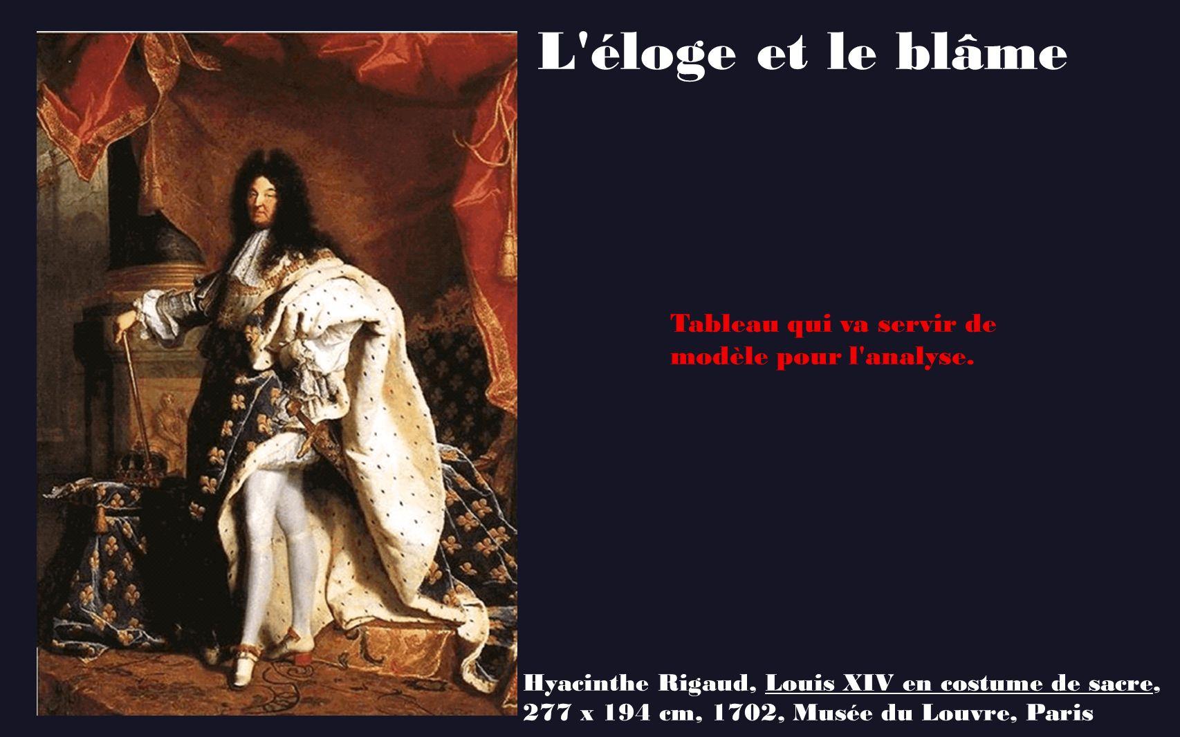 L'éloge et le blâme Hyacinthe Rigaud, Louis XIV en costume de sacre, 277 x 194 cm, 1702, Musée du Louvre, Paris Tableau qui va servir de modèle pour l