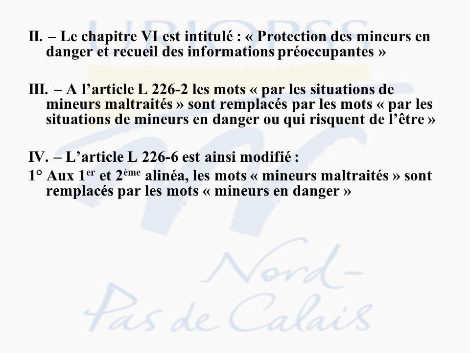 II. – Le chapitre VI est intitulé : « Protection des mineurs en danger et recueil des informations préoccupantes » III. – A larticle L 226-2 les mots