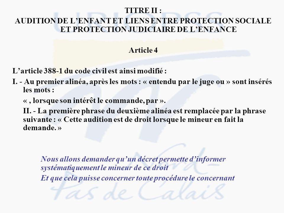 TITRE II : AUDITION DE LENFANT ET LIENS ENTRE PROTECTION SOCIALE ET PROTECTION JUDICIAIRE DE LENFANCE Article 4 Larticle 388-1 du code civil est ainsi