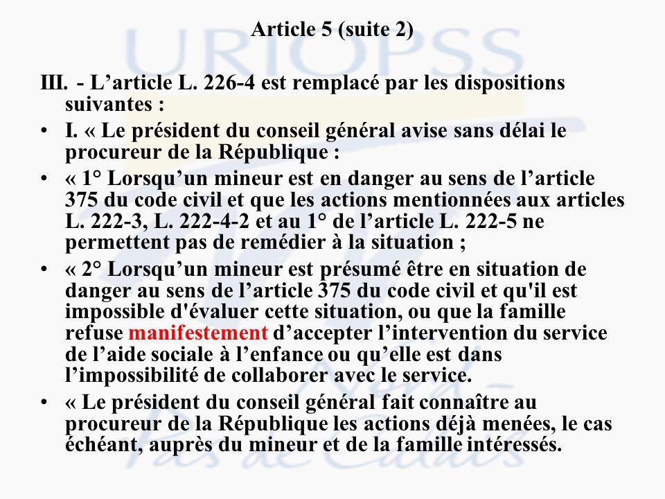 Article 5 (suite 2) III. - Larticle L. 226-4 est remplacé par les dispositions suivantes : I. « Le président du conseil général avise sans délai le pr