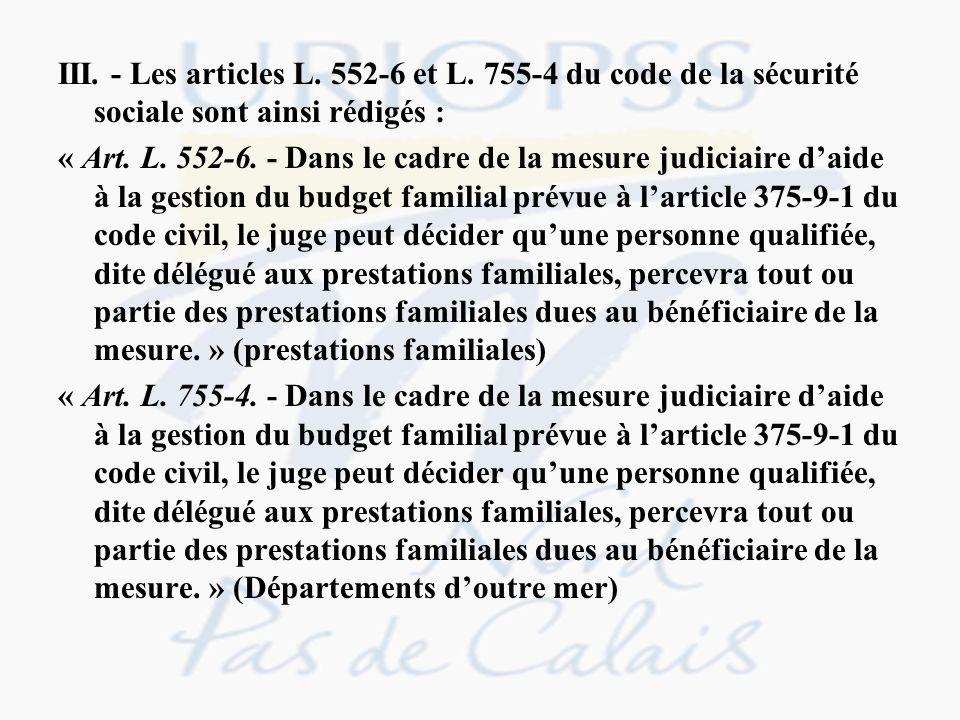 III. - Les articles L. 552-6 et L. 755-4 du code de la sécurité sociale sont ainsi rédigés : « Art. L. 552-6. - Dans le cadre de la mesure judiciaire