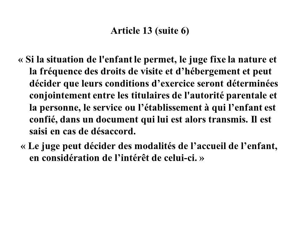 Article 13 (suite 6) « Si la situation de l'enfant le permet, le juge fixe la nature et la fréquence des droits de visite et dhébergement et peut déci