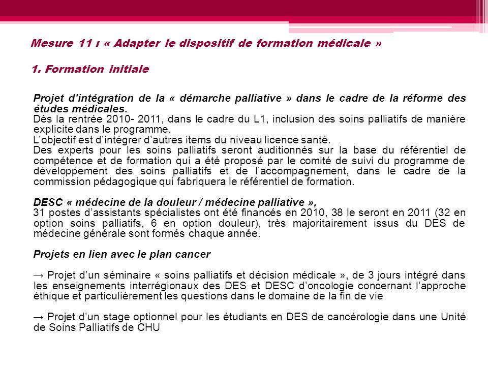 Mesure 11 : « Adapter le dispositif de formation médicale » 1. Formation initiale Projet dintégration de la « démarche palliative » dans le cadre de l