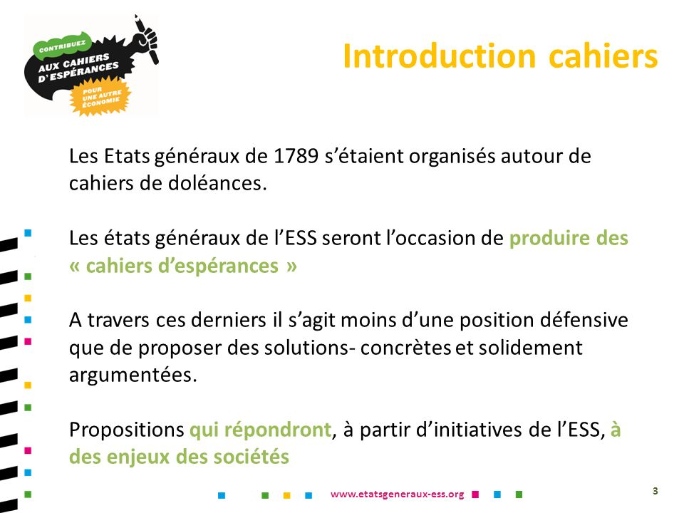 www.etatsgeneraux-ess.org Les Etats généraux de 1789 sétaient organisés autour de cahiers de doléances. Les états généraux de lESS seront loccasion de