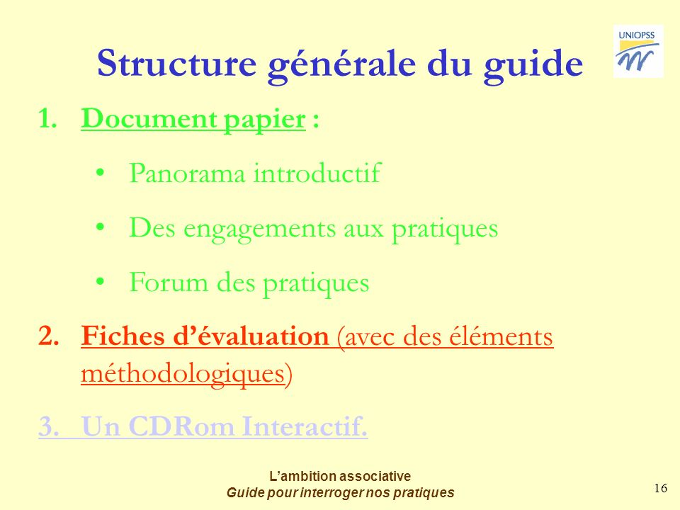 16 Lambition associative Guide pour interroger nos pratiques Structure générale du guide 1.Document papier : Panorama introductif Des engagements aux pratiques Forum des pratiques 2.Fiches dévaluation (avec des éléments méthodologiques) 3.