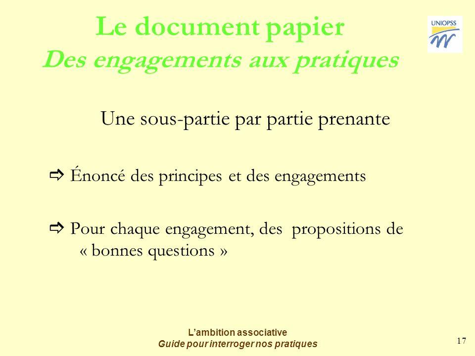 17 Lambition associative Guide pour interroger nos pratiques Le document papier Des engagements aux pratiques Une sous-partie par partie prenante Énoncé des principes et des engagements Pour chaque engagement, des propositions de « bonnes questions »