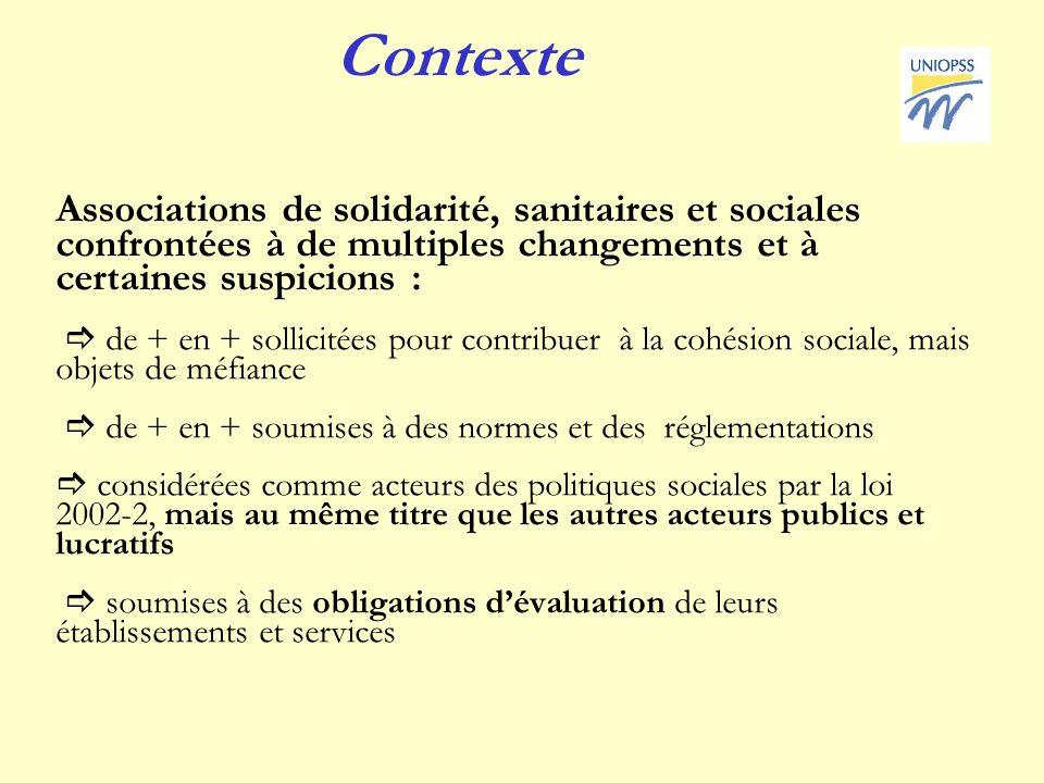 Contexte Associations de solidarité, sanitaires et sociales confrontées à de multiples changements et à certaines suspicions : de + en + sollicitées pour contribuer à la cohésion sociale, mais objets de méfiance de + en + soumises à des normes et des réglementations considérées comme acteurs des politiques sociales par la loi 2002-2, mais au même titre que les autres acteurs publics et lucratifs soumises à des obligations dévaluation de leurs établissements et services