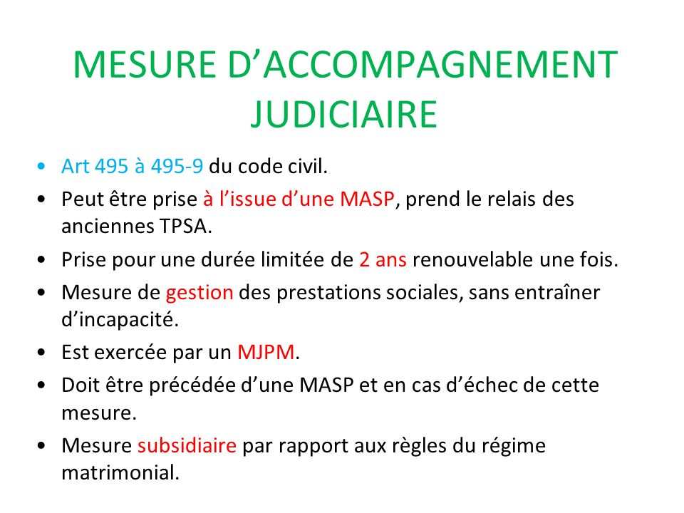MESURE DACCOMPAGNEMENT JUDICIAIRE Art 495 à 495-9 du code civil. Peut être prise à lissue dune MASP, prend le relais des anciennes TPSA. Prise pour un