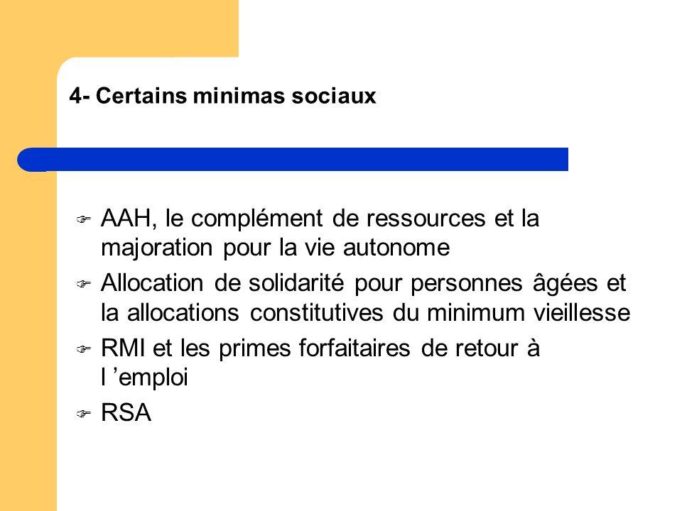 4- Certains minimas sociaux AAH, le complément de ressources et la majoration pour la vie autonome Allocation de solidarité pour personnes âgées et la