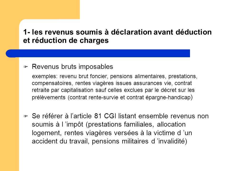 1- les revenus soumis à déclaration avant déduction et réduction de charges Revenus bruts imposables exemples: revenu brut foncier, pensions alimentai