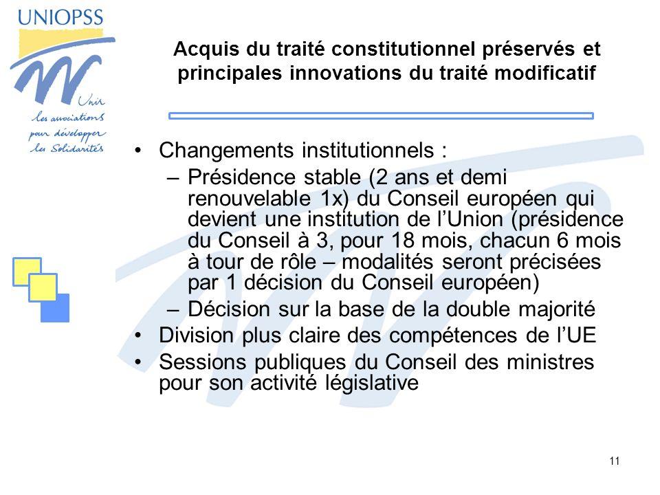 11 Acquis du traité constitutionnel préservés et principales innovations du traité modificatif Changements institutionnels : –Présidence stable (2 ans