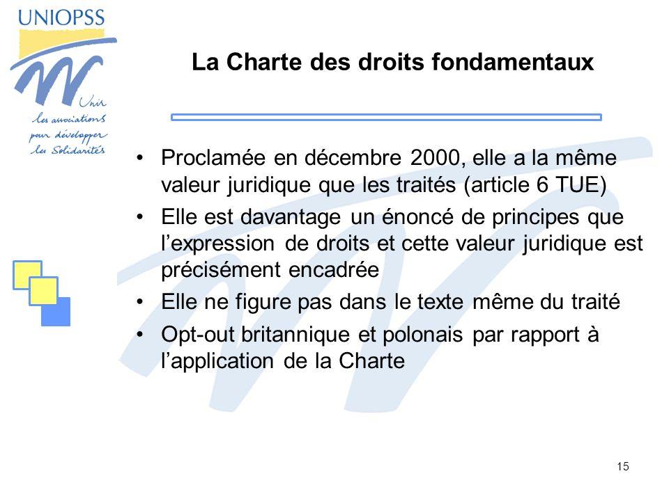 15 La Charte des droits fondamentaux Proclamée en décembre 2000, elle a la même valeur juridique que les traités (article 6 TUE) Elle est davantage un