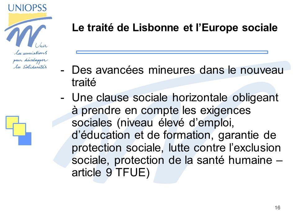 16 Le traité de Lisbonne et lEurope sociale -Des avancées mineures dans le nouveau traité -Une clause sociale horizontale obligeant à prendre en compt