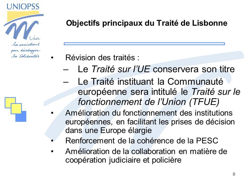 9 Objectifs principaux du Traité de Lisbonne Révision des traités : –Le Traité sur lUE conservera son titre –Le Traité instituant la Communauté europé